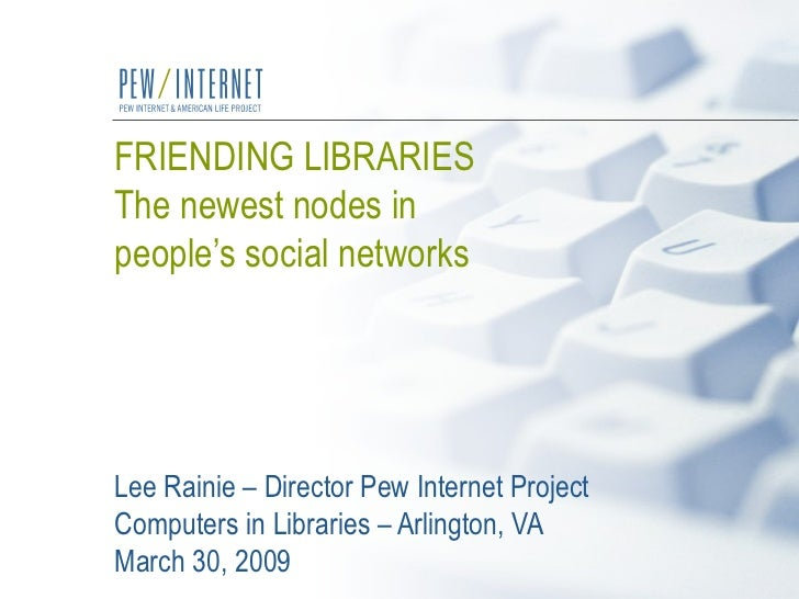 FRIENDING LIBRARIES The newest nodes in  people's social networks   Lee Rainie – Director Pew Internet Project Computers i...