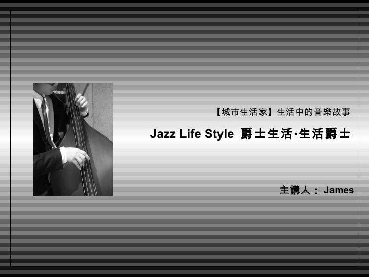 【城市生活家】生活中的音樂故事  Jazz Life Style  爵士生活‧生活爵士   主講人: James