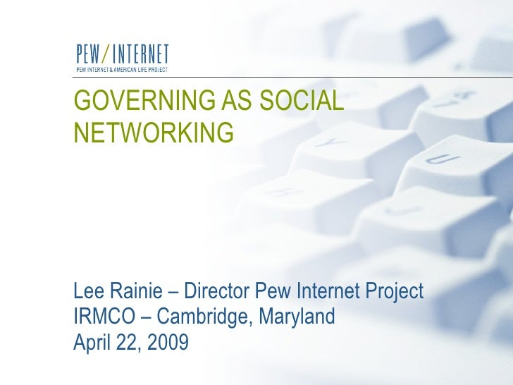 GOVERNING AS SOCIAL NETWORKING   Lee Rainie – Director Pew Internet Project IRMCO – Cambridge, Maryland April 22, 2009