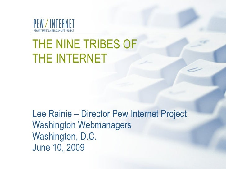 THE NINE TRIBES OF  THE INTERNET   Lee Rainie – Director Pew Internet Project Washington Webmanagers  Washington, D.C.  Ju...