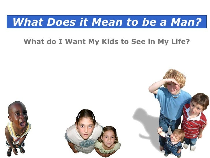 What Does it Mean to be a Man? What do I Want My Kids to See in My Life?