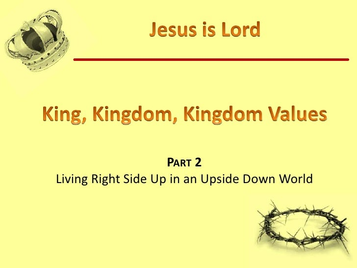 Jesus is Lord<br />King, Kingdom, Kingdom Values<br />Part 2 <br />Living Right Side Up in an Upside Down World<br />