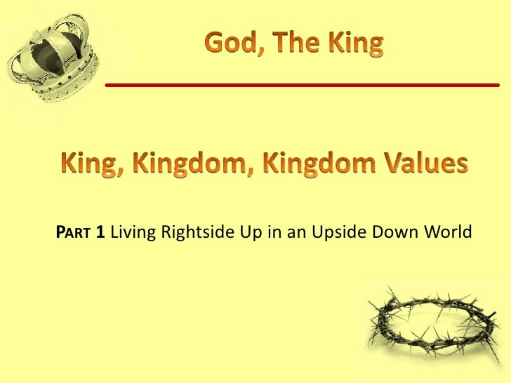 God, The King<br />King, Kingdom, Kingdom Values<br />Part 1 Living Rightside Up in an Upside Down World<br />
