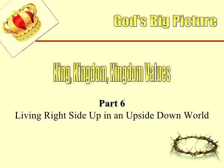 God's Big Picture King, Kingdom, Kingdom Values Part 6 Living Right Side Up in an Upside Down World