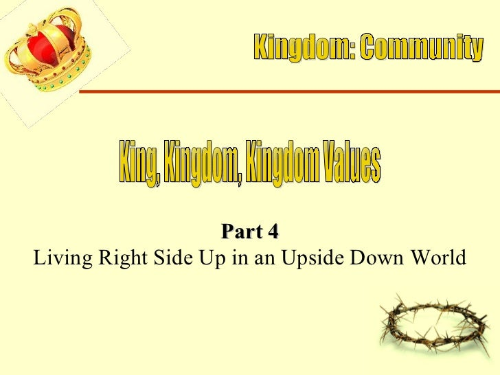 Kingdom: Community King, Kingdom, Kingdom Values Part 4 Living Right Side Up in an Upside Down World