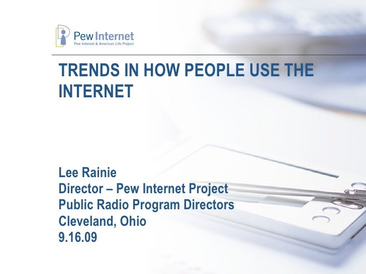 TRENDS IN HOW PEOPLE USE THE INTERNET Lee Rainie Director – Pew Internet Project Public Radio Program Directors Cleveland,...