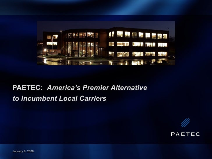 PAETEC:  America's Premier Alternative  to Incumbent Local Carriers January 6, 2008