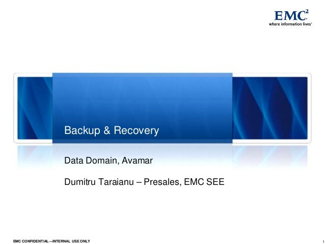 1EMC CONFIDENTIAL—INTERNAL USE ONLY Data Domain, Avamar Dumitru Taraianu – Presales, EMC SEE Backup & Recovery
