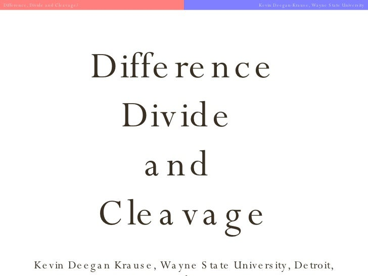 Difference Divide  and  Cleavage Kevin Deegan Krause, Wayne State University, Detroit, Michigan Difference, Divide and Cle...