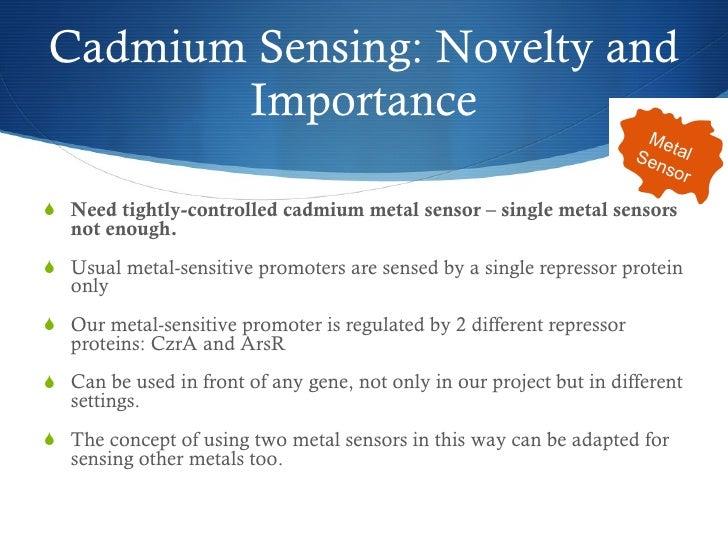 Cadmium Sensing: Novelty and Importance <ul><li>Need tightly-controlled cadmium metal sensor – single metal sensors not en...