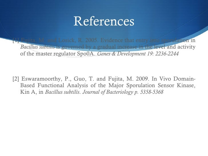 References <ul><li>[1] Fujita, M. and Losick, R. 2005. Evidence that entry into sporulation in  Bacillus subtilis  is gove...