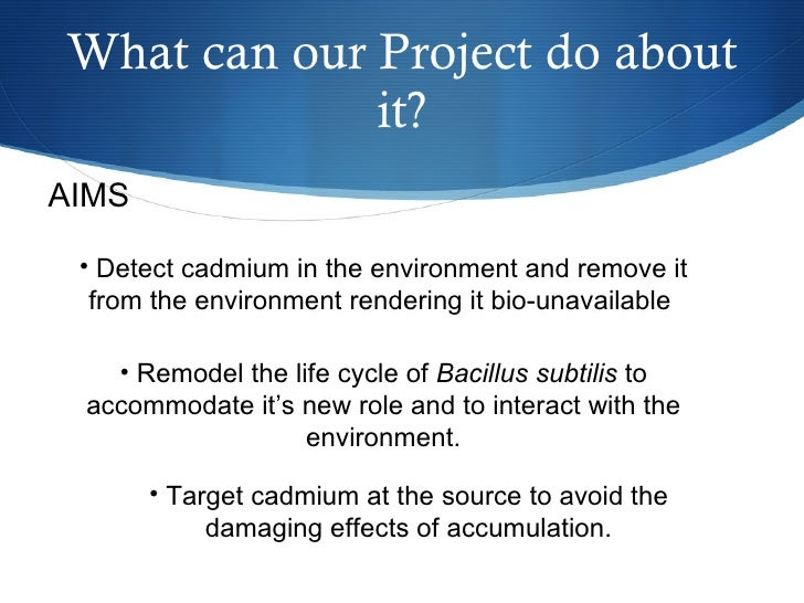 What can our Project do about it? AIMS <ul><li>Detect cadmium in the environment and remove it from the environment render...
