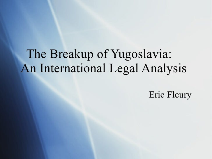 The Breakup of Yugoslavia:    An International Legal Analysis Eric Fleury