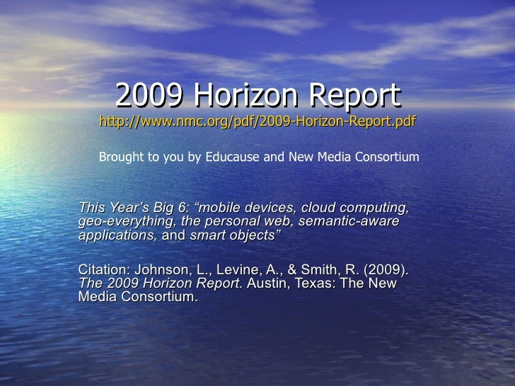 "2009 Horizon Report http://www.nmc.org/pdf/2009-Horizon-Report.pdf This Year's Big 6: ""mobile devices, cloud computing, ge..."