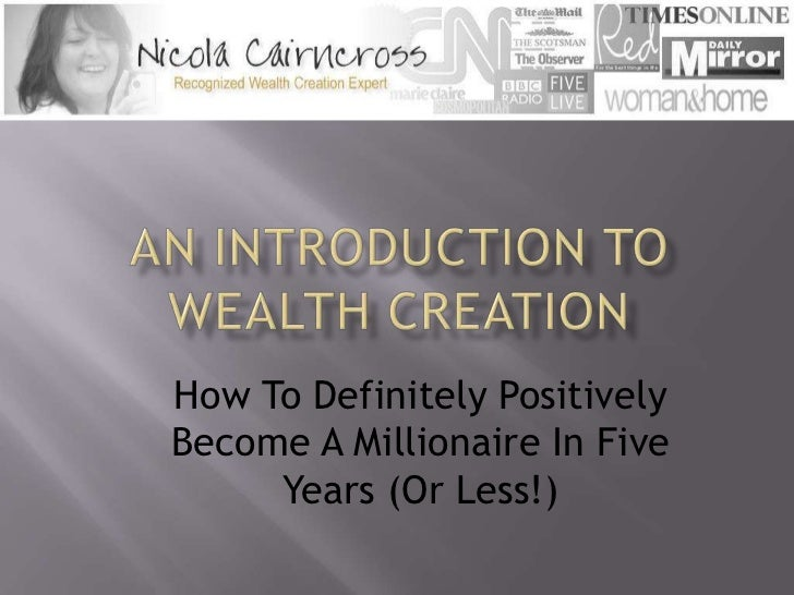An Introduction To Wealth Creation<br />How To Definitely Positively Become A Millionaire In Five Years (Or Less!)<br />