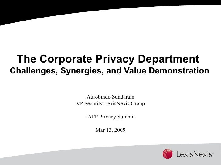 The Corporate Privacy Department  Challenges, Synergies, and Value Demonstration Aurobindo Sundaram VP Security LexisNexis...