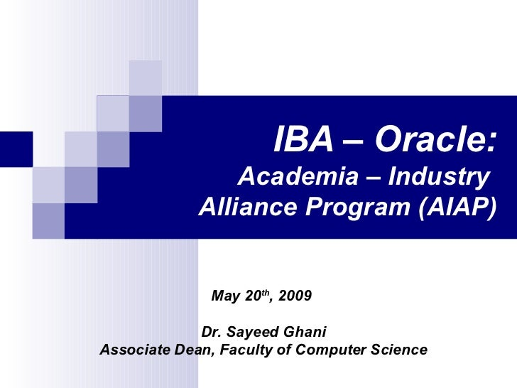 IBA – Oracle: Academia – Industry  Alliance Program (AIAP) May 20 th , 2009  Dr. Sayeed Ghani Associate Dean, Faculty of C...