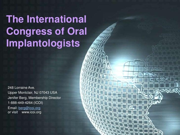The International Congress of Oral Implantologists    248 Lorraine Ave. Upper Montclair, NJ 07043 USA Jenifer Berg, Member...