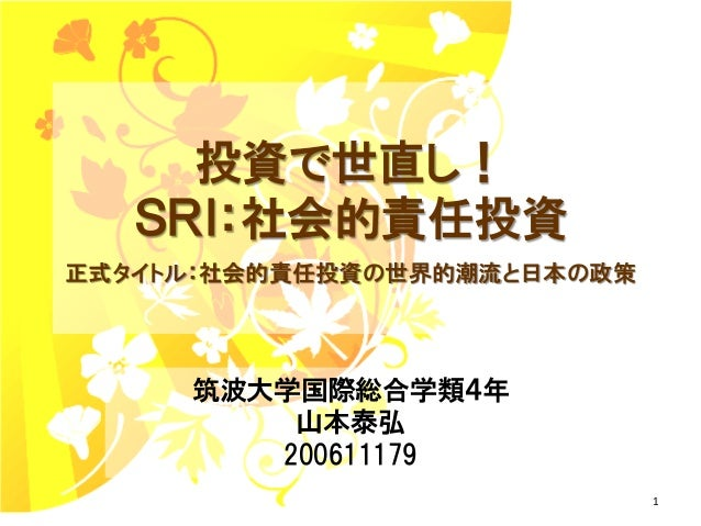 投資で世直し!   SRI:社会的責任投資正式タイトル:社会的責任投資の世界的潮流と日本の政策     筑波大学国際総合学類4年         山本泰弘        200611179                             1