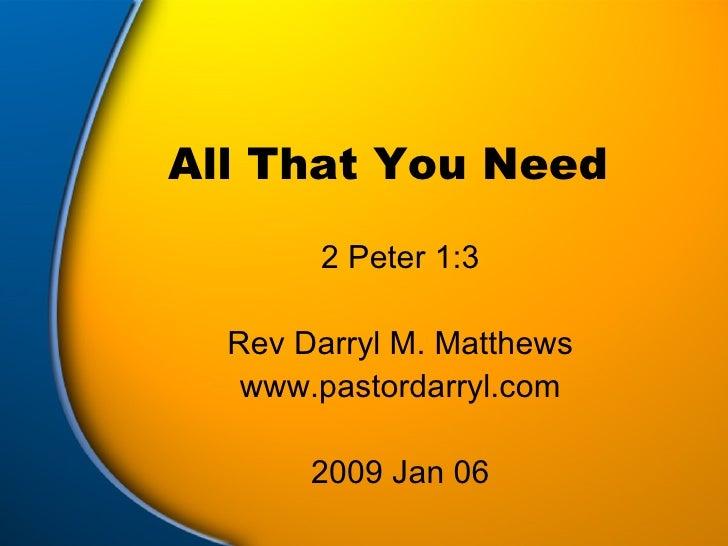 All That You Need 2 Peter 1:3 Rev Darryl M. Matthews www.pastordarryl.com 2009 Jan 06