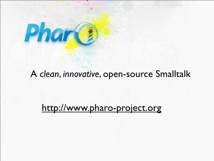 A clean, innovative, open-source Smalltalk     http://www.pharo-project.org