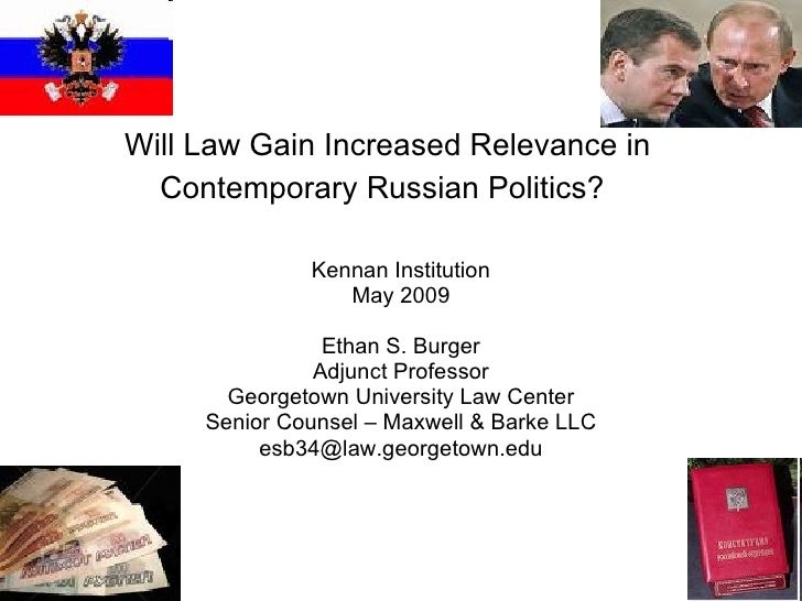 Will Law Gain Increased Relevance in Contemporary Russian Politics?   Kennan Institution May 2009 Ethan S. Burger Adjunct ...