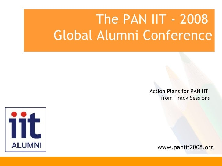 The PAN IIT - 2008  Global Alumni Conference www.paniit2008.org Action Plans for PAN IIT  from Track Sessions