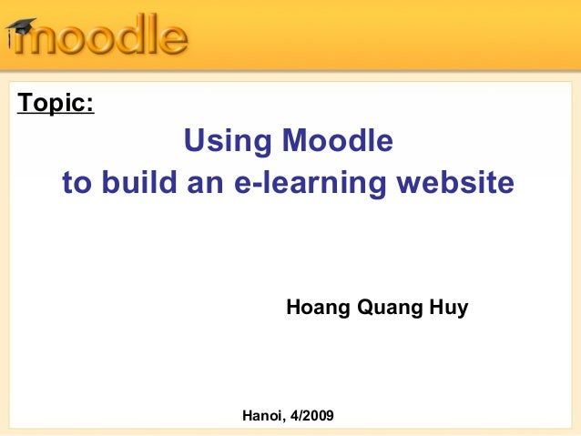 Topic: Using Moodle to build an e-learning website Hoang Quang Huy Hanoi, 4/2009