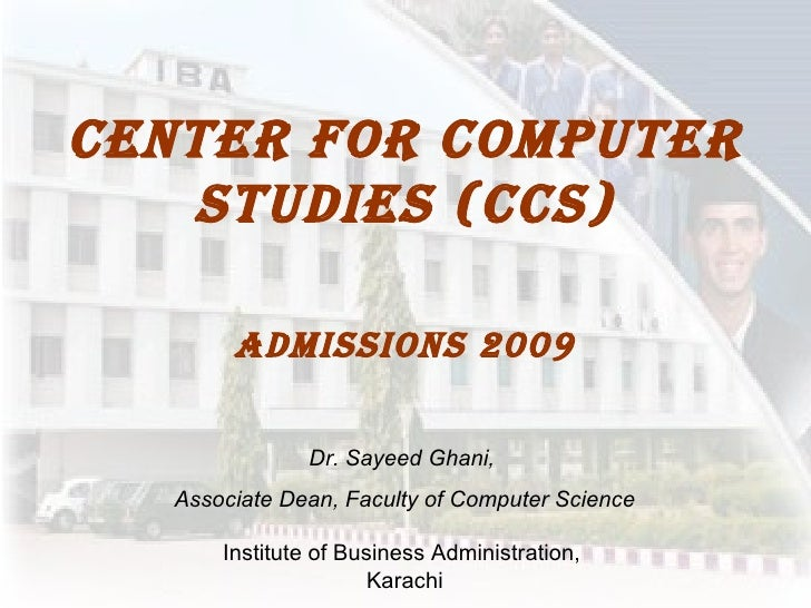 Center for computer studies (CCS) Admissions 2009 Dr. Sayeed Ghani,  Associate Dean, Faculty of Computer Science Institute...