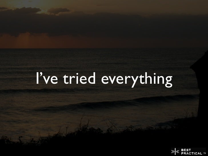 I've tried everything