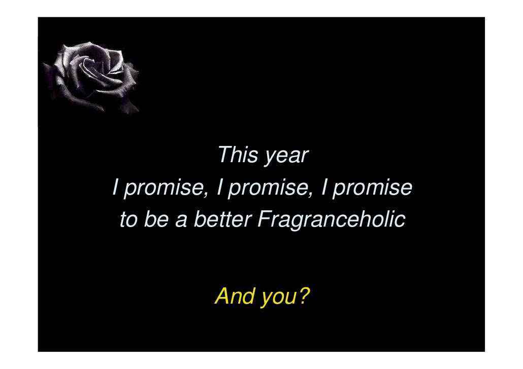 This year I promise, I promise, I promise  to be a better Fragranceholic             And you?