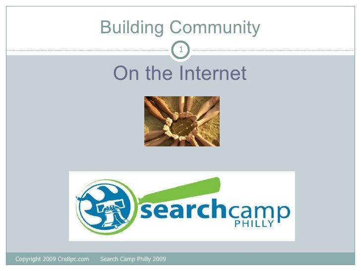 Building Community <ul><li>On the Internet </li></ul>Copyright 2009 Cre8pc.com  Search Camp Philly 2009