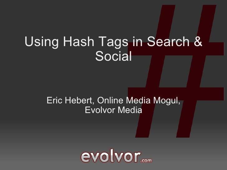 Using Hash Tags in Search & Social Eric Hebert, Online Media Mogul, Evolvor Media