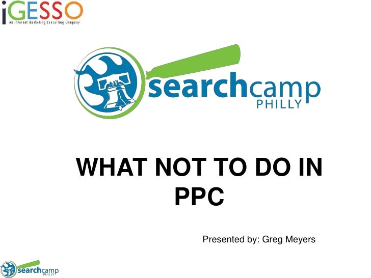 WHAT NOT TO DO IN PPC<br />Presented by: Greg Meyers<br />