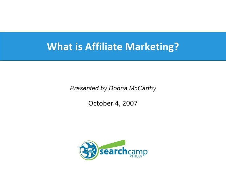 What is Affiliate Marketing? Presented by Donna McCarthy October 4, 2007