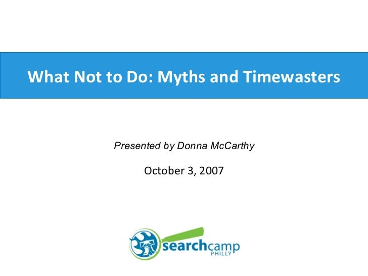 What Not to Do: Myths and Timewasters Presented by Donna McCarthy October 3, 2007