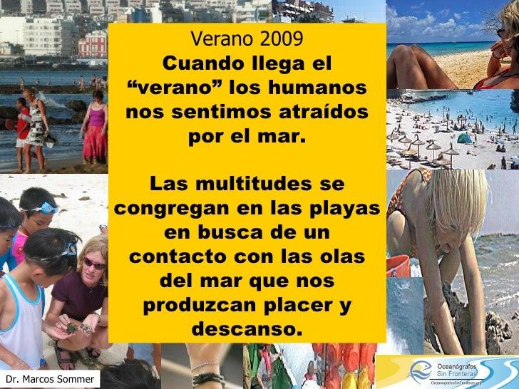 """Verano 2009 Cuando llega el """"verano"""" los humanos nos sentimos atraídos por el mar. Las multitudes se congregan en las play..."""