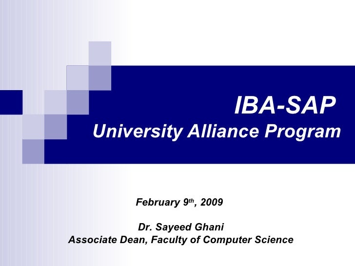 IBA-SAP  University Alliance Program February 9 th , 2009  Dr. Sayeed Ghani Associate Dean, Faculty of Computer Science
