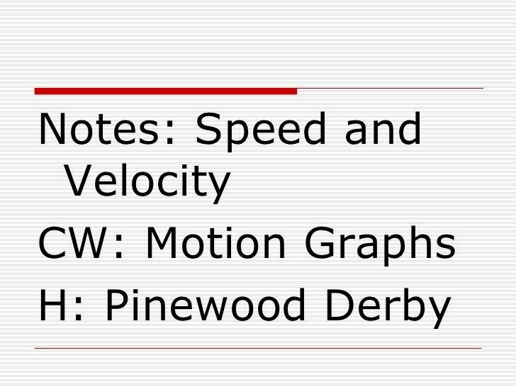 <ul><li>Notes: Speed and Velocity </li></ul><ul><li>CW: Motion Graphs </li></ul><ul><li>H: Pinewood Derby </li></ul>