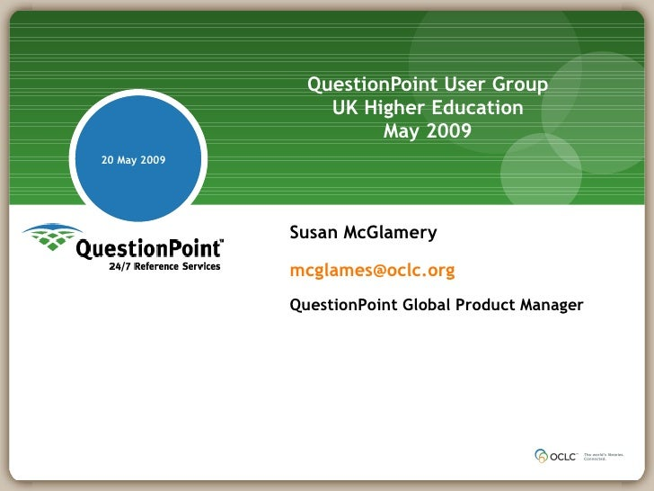 QuestionPoint User Group   UK Higher Education  May 2009 20 May 2009 Susan McGlamery  [email_address] QuestionPoint Glob...