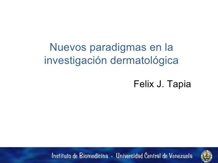 Nuevos paradigmas en la investigación dermatológica Felix J. Tapia