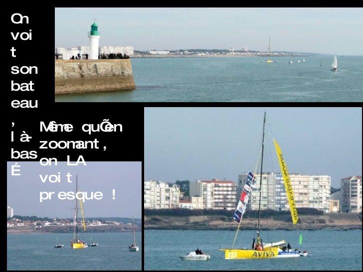 On voit son bateau, là-bas… Même qu'en zoomant, on LA voit presque !