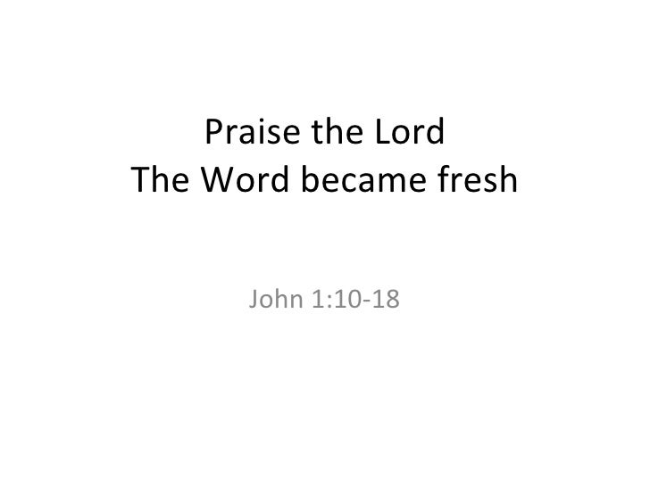 Praise the Lord The Word became fresh John 1:10-18
