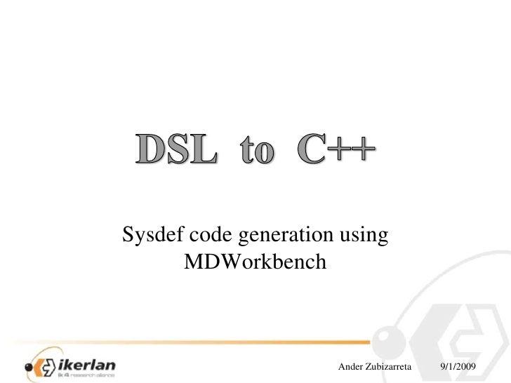 Ander Zubizarreta9/1/2009<br />DSLto  C++<br />Sysdefcodegenerationusing MDWorkbench<br />