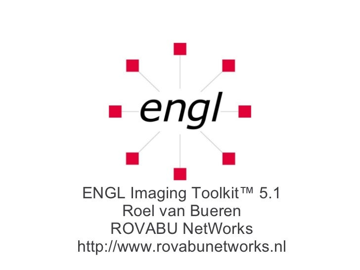 ENGL Imaging Toolkit™ 5.1 Roel van Bueren ROVABU NetWorks http://www.rovabunetworks.nl