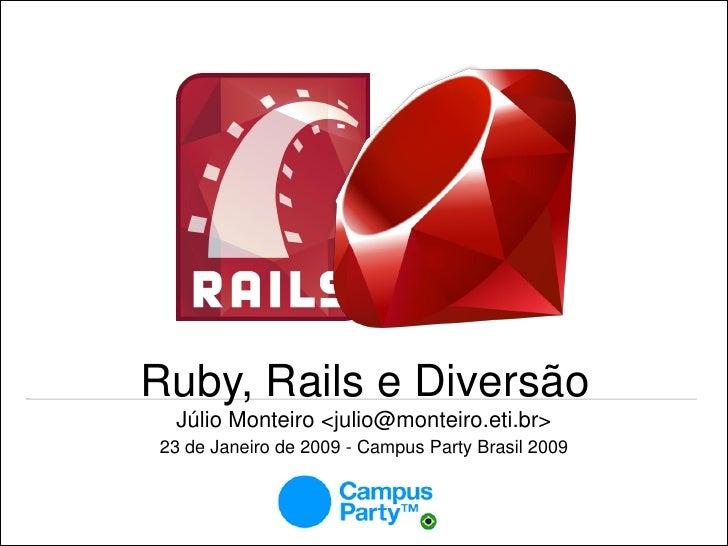 Ruby, Rails e Diversão  Júlio Monteiro <julio@monteiro.eti.br> 23 de Janeiro de 2009 - Campus Party Brasil 2009