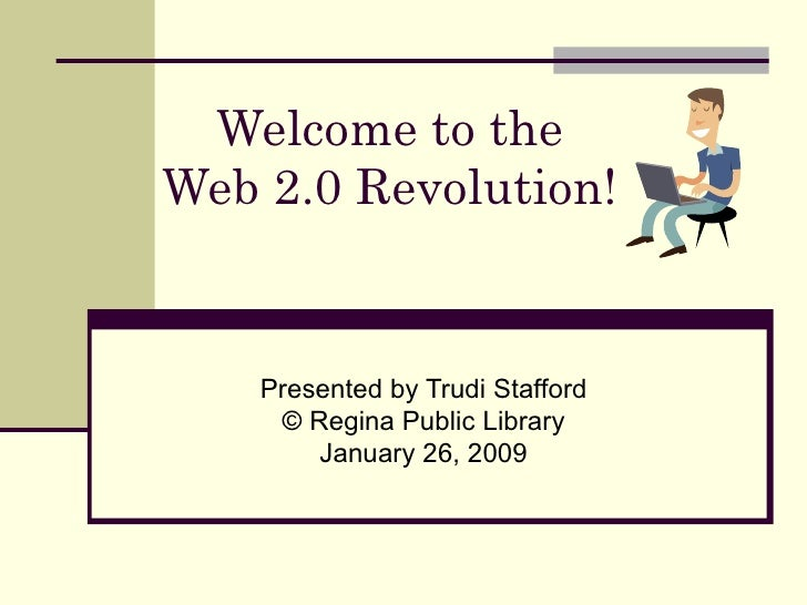 Welcome to the  Web 2.0 Revolution!  Presented by Trudi Stafford © Regina Public Library January 26, 2009