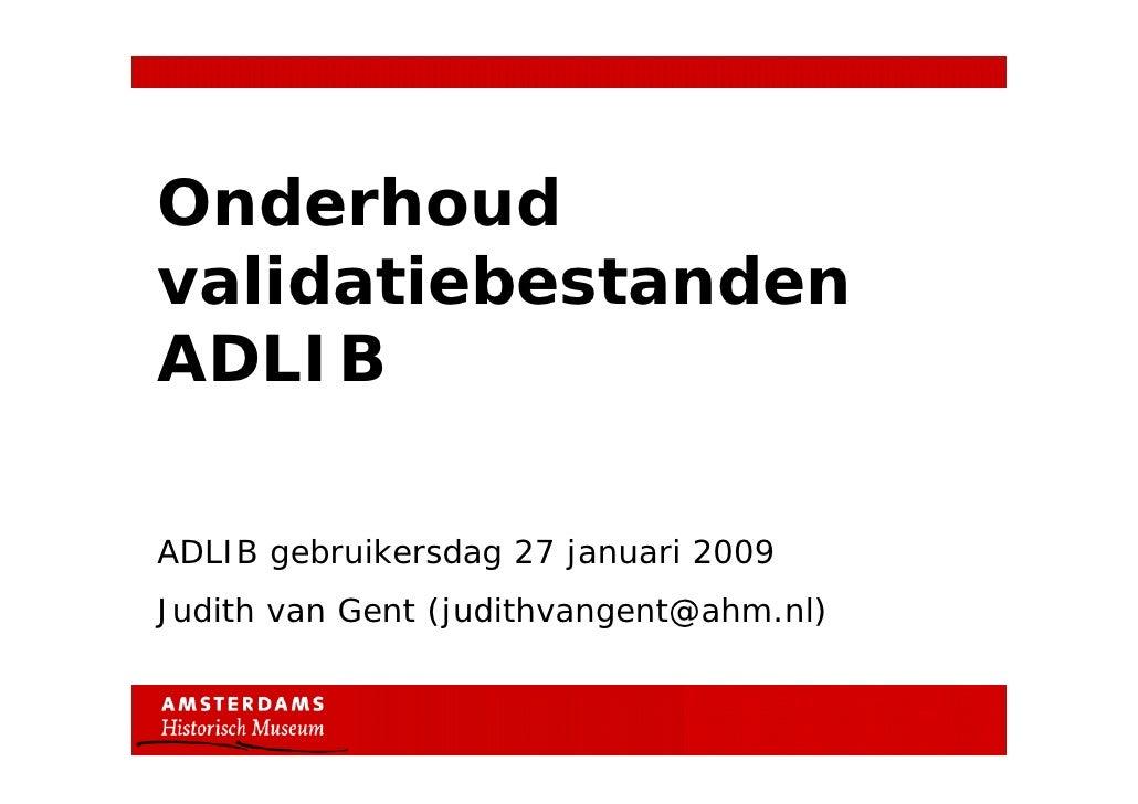 OnderhoudvalidatiebestandenADLIBADLIB gebruikersdag 27 januari 2009Judith van Gent (judithvangent@ahm.nl)