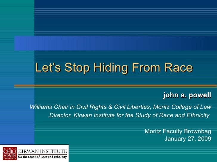 Let's Stop Hiding From Race john a. powell Williams Chair in Civil Rights & Civil Liberties, Moritz College of Law Directo...
