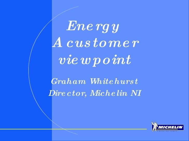 Energy  A customer viewpoint Graham Whitehurst Director, Michelin NI